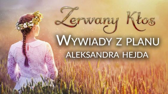 """Wywiady z planu filmu """"Zerwany Kłos"""" – Aleksandra Hejda"""